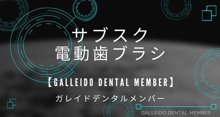電動歯ブラシのサブスク【GALLEIDO DENTAL MEMBER】
