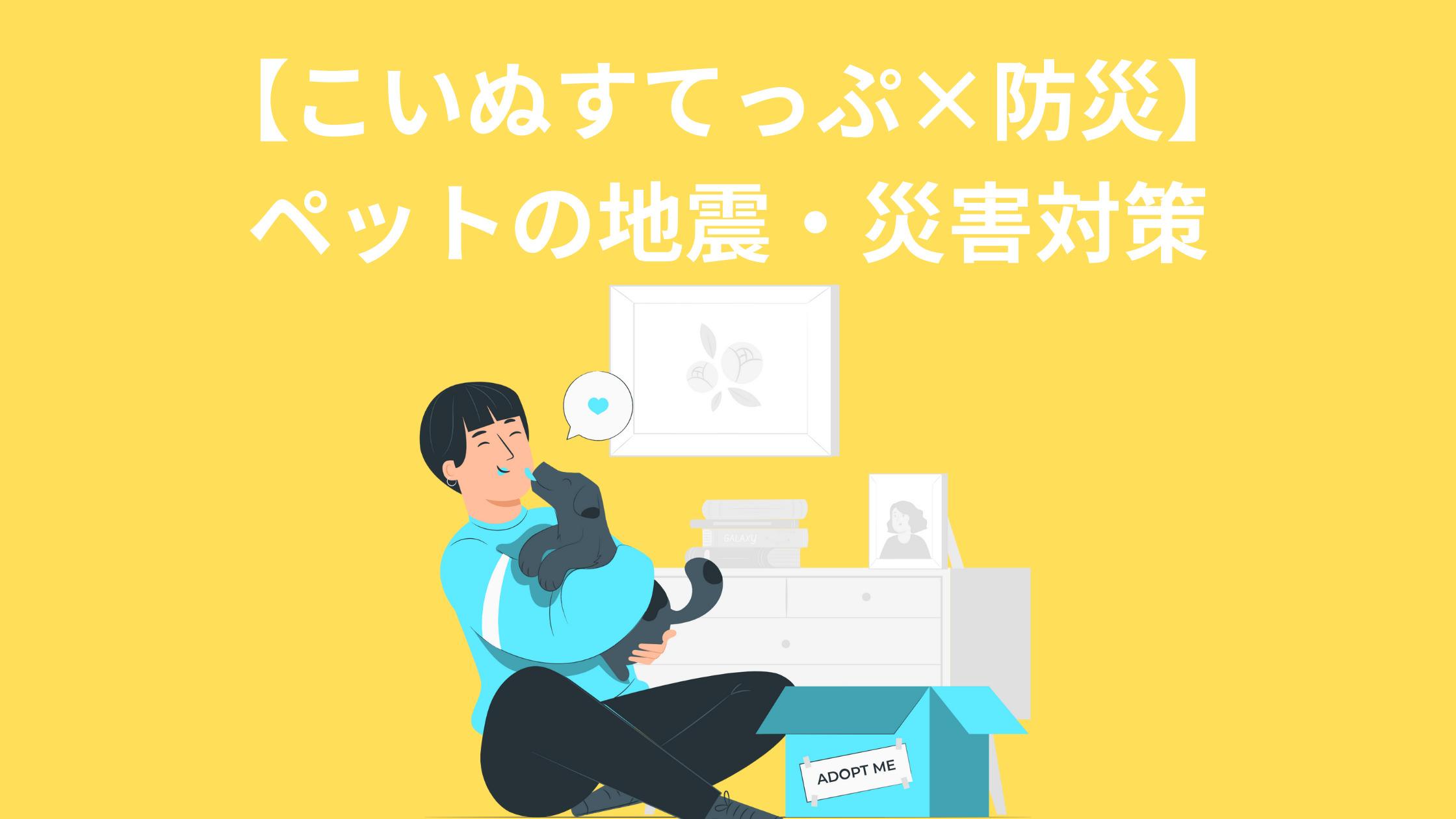 【こいぬすてっぷ×防災】 ペットの地震・災害対策